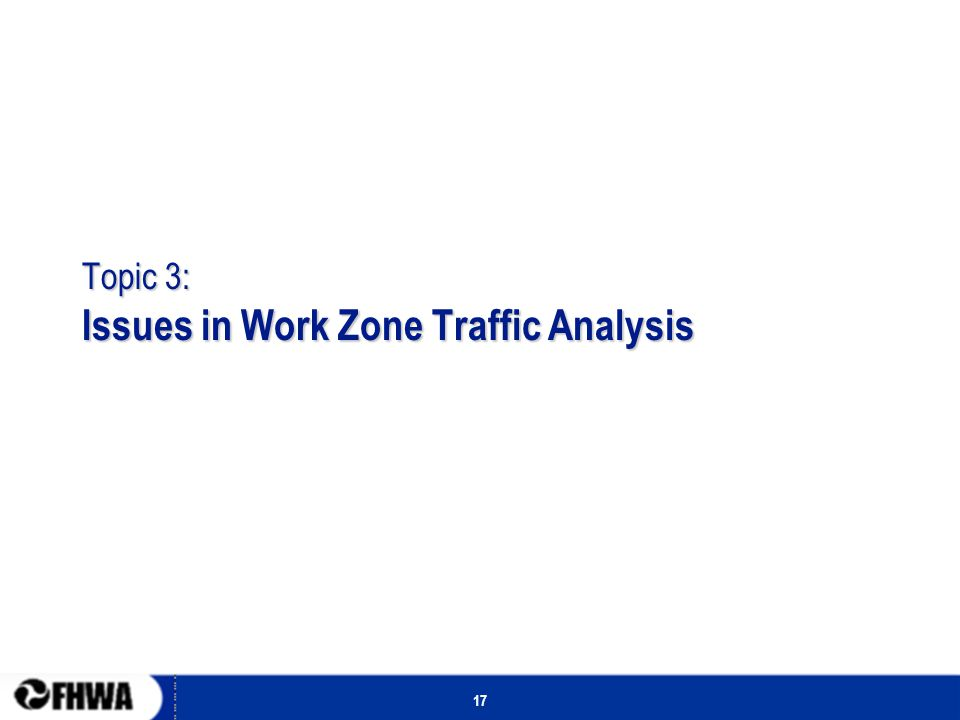 17 Topic 3: Issues in Work Zone Traffic Analysis