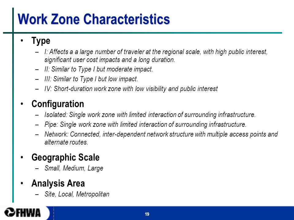 19 Work Zone Characteristics Type – I: Affects a a large number of traveler at the regional scale, with high public interest, significant user cost impacts and a long duration.