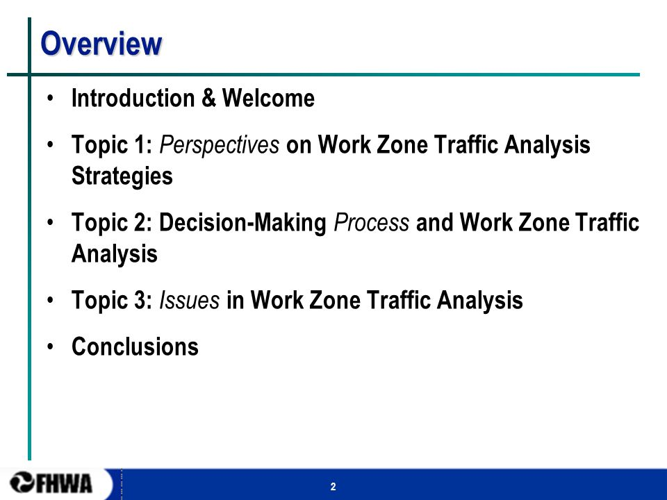 2 Overview Introduction & Welcome Topic 1: Perspectives on Work Zone Traffic Analysis Strategies Topic 2: Decision-Making Process and Work Zone Traffi