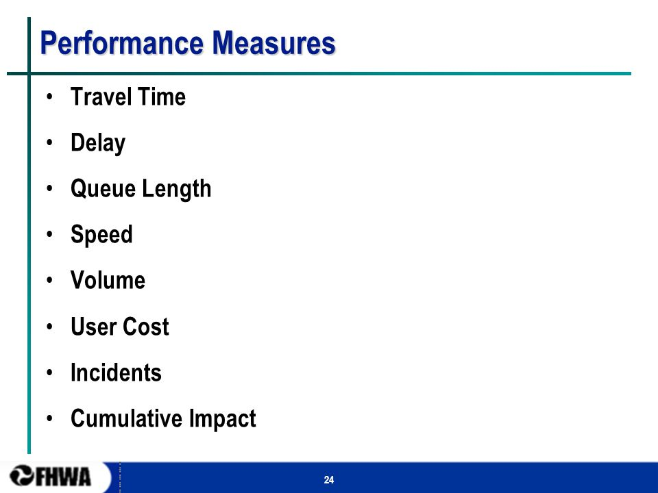 24 Performance Measures Travel Time Delay Queue Length Speed Volume User Cost Incidents Cumulative Impact