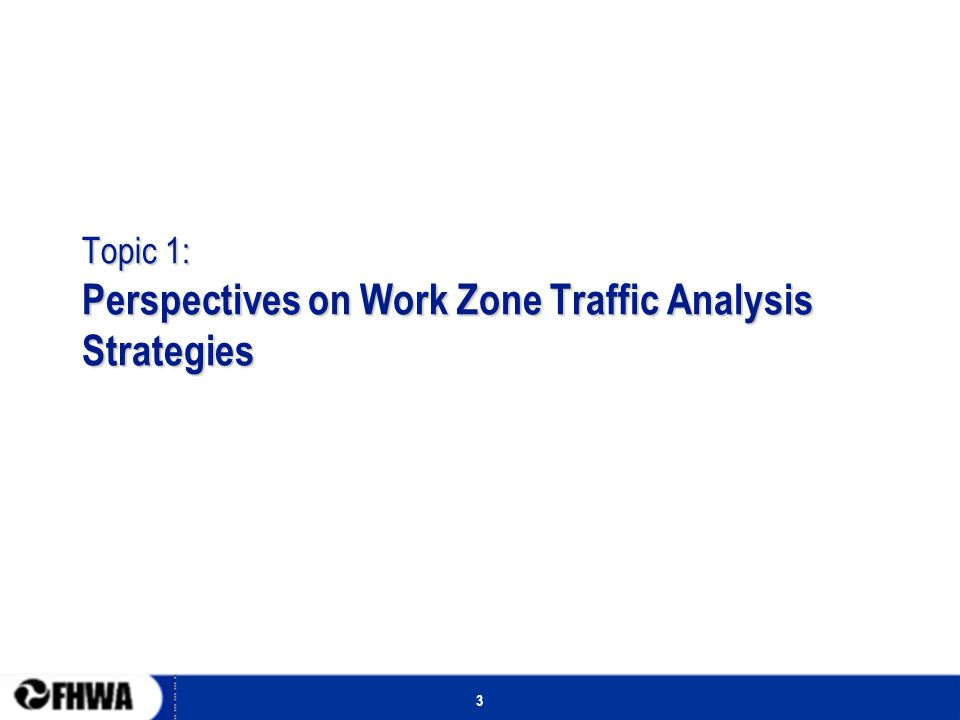 3 Topic 1: Perspectives on Work Zone Traffic Analysis Strategies