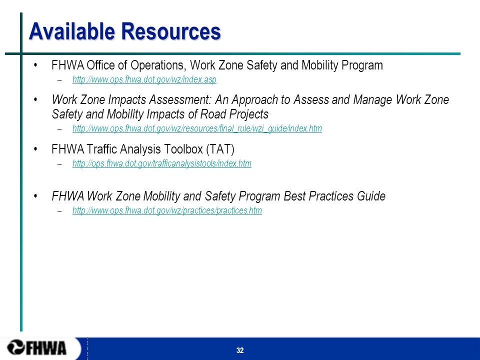 32 Available Resources FHWA Office of Operations, Work Zone Safety and Mobility Program – http://www.ops.fhwa.dot.gov/wz/index.asp http://www.ops.fhwa