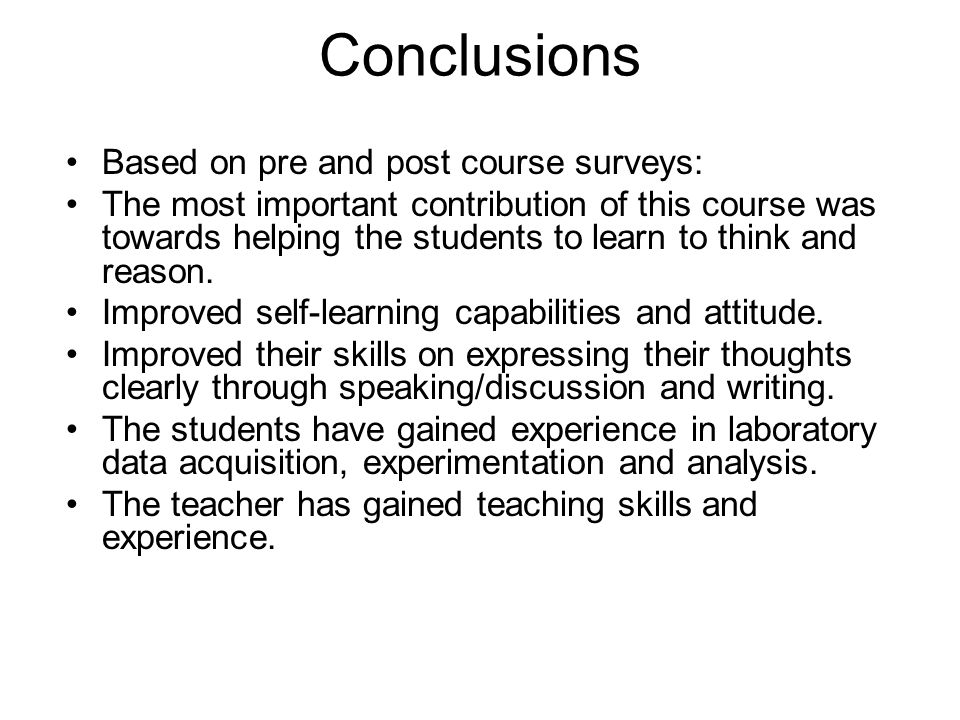 Conclusions Based on pre and post course surveys: The most important contribution of this course was towards helping the students to learn to think an