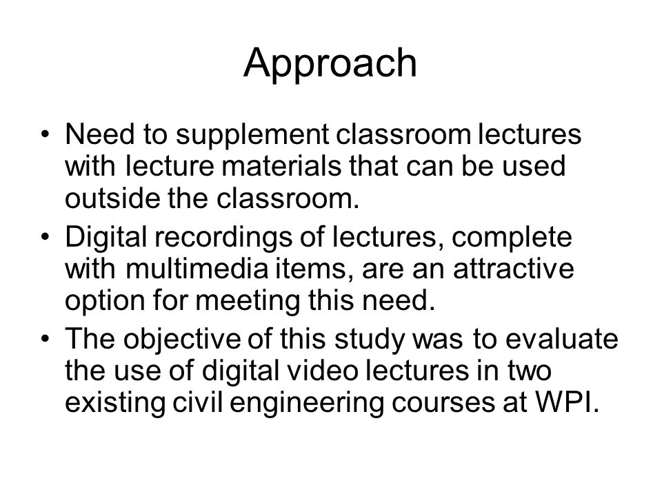 Approach Need to supplement classroom lectures with lecture materials that can be used outside the classroom. Digital recordings of lectures, complete