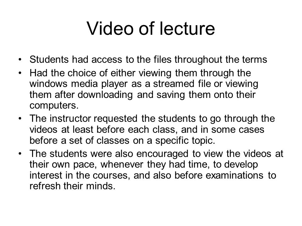 Video of lecture Students had access to the files throughout the terms Had the choice of either viewing them through the windows media player as a str