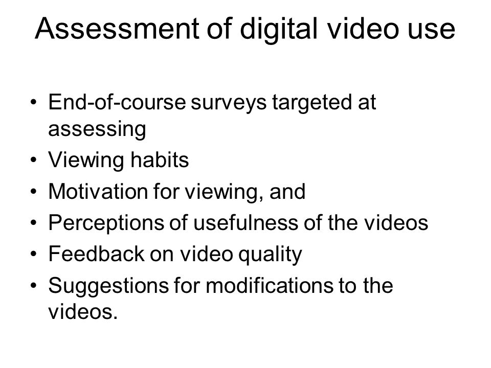 Assessment of digital video use End-of-course surveys targeted at assessing Viewing habits Motivation for viewing, and Perceptions of usefulness of th