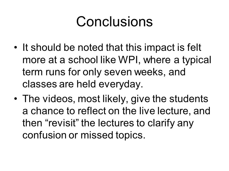 Conclusions It should be noted that this impact is felt more at a school like WPI, where a typical term runs for only seven weeks, and classes are hel
