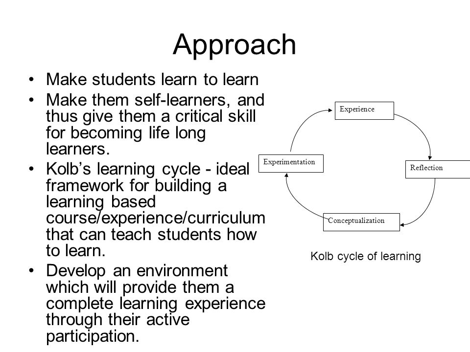 Approach Make students learn to learn Make them self-learners, and thus give them a critical skill for becoming life long learners. Kolb's learning cy