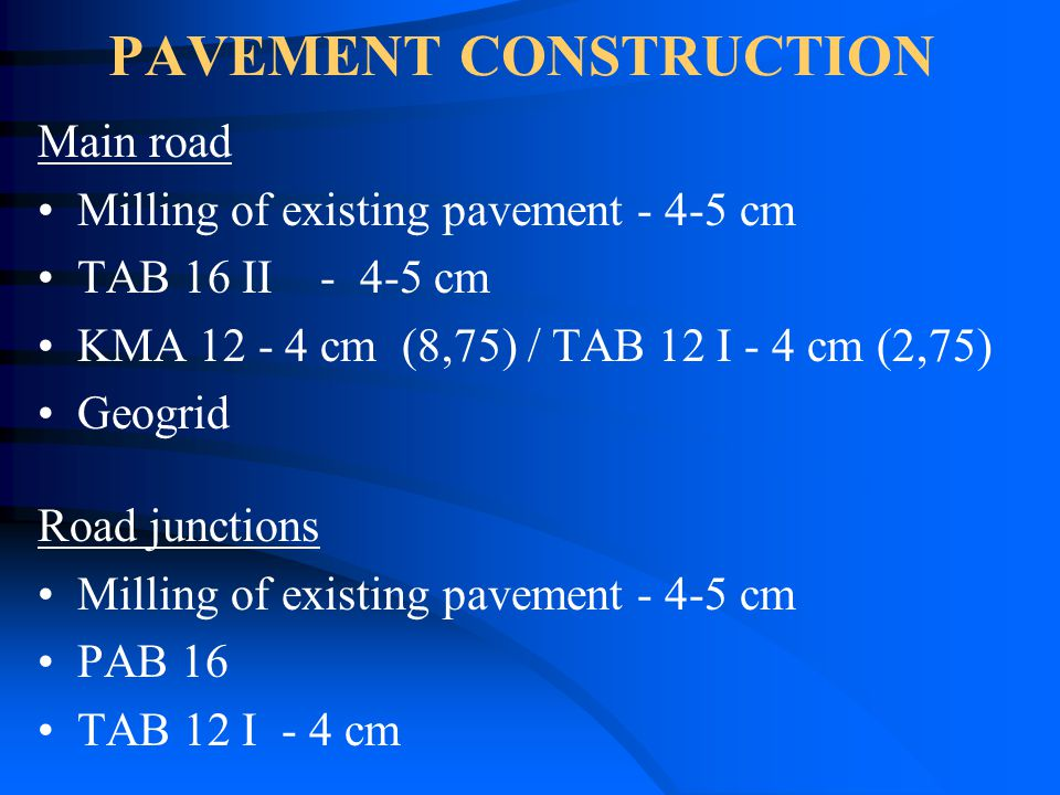 PAVEMENT CONSTRUCTION Main road Milling of existing pavement - 4-5 cm TAB 16 II - 4-5 cm KMA 12 - 4 cm (8,75) / TAB 12 I - 4 cm (2,75) Geogrid Road junctions Milling of existing pavement - 4-5 cm PAB 16 TAB 12 I - 4 cm