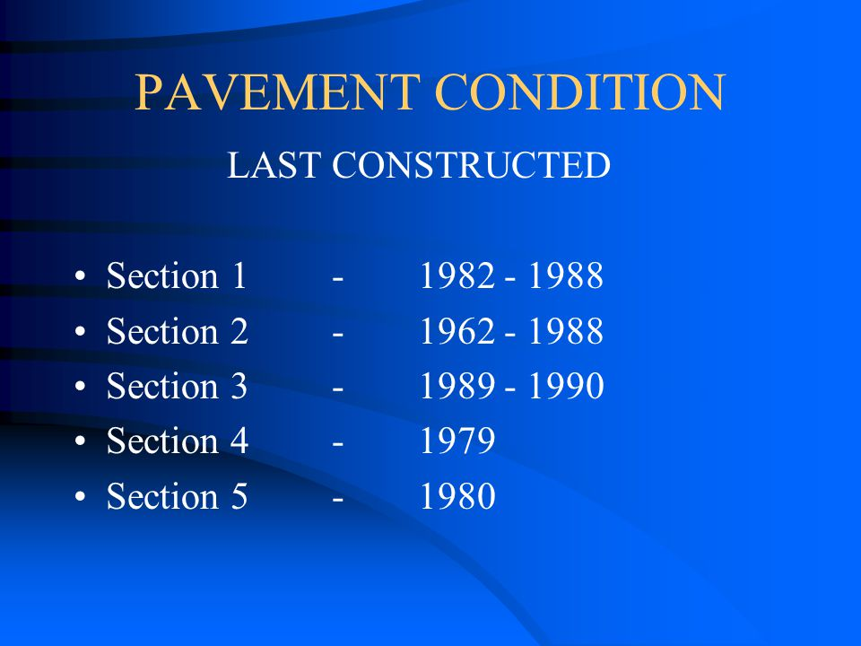 PAVEMENT CONDITION LAST CONSTRUCTED Section 1- 1982 - 1988 Section 2-1962 - 1988 Section 3-1989 - 1990 Section 4-1979 Section 5-1980