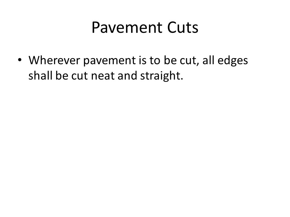 Pavement Cuts Wherever pavement is to be cut, all edges shall be cut neat and straight.