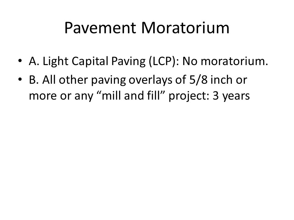 "Pavement Moratorium A. Light Capital Paving (LCP): No moratorium. B. All other paving overlays of 5/8 inch or more or any ""mill and fill"" project: 3 y"