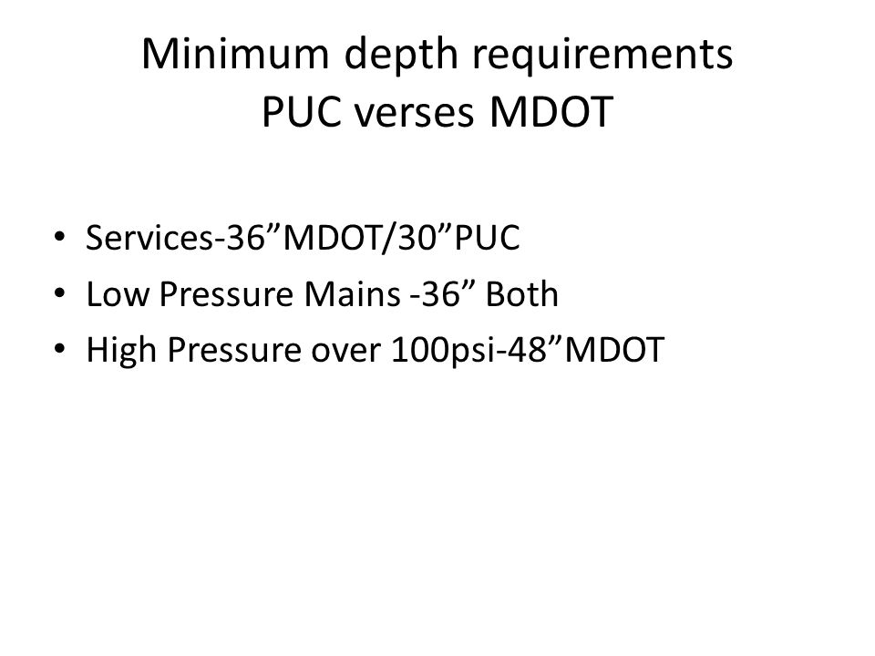 "Minimum depth requirements PUC verses MDOT Services-36""MDOT/30""PUC Low Pressure Mains -36"" Both High Pressure over 100psi-48""MDOT"