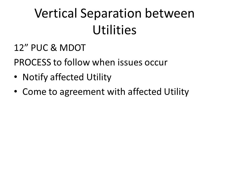 "Vertical Separation between Utilities 12"" PUC & MDOT PROCESS to follow when issues occur Notify affected Utility Come to agreement with affected Utili"
