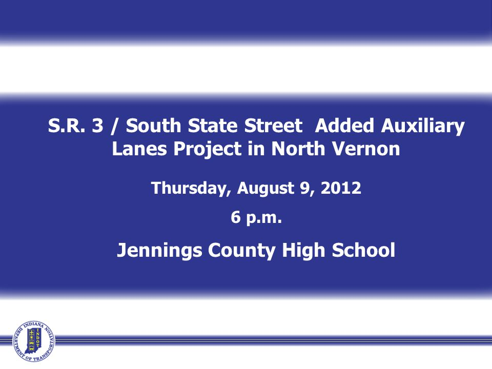 S.R. 3 / South State Street Added Auxiliary Lanes Project in North Vernon Thursday, August 9, 2012 6 p.m. Jennings County High School