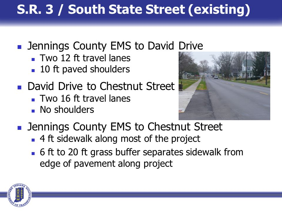S.R. 3 / South State Street (existing) Jennings County EMS to David Drive Two 12 ft travel lanes 10 ft paved shoulders David Drive to Chestnut Street