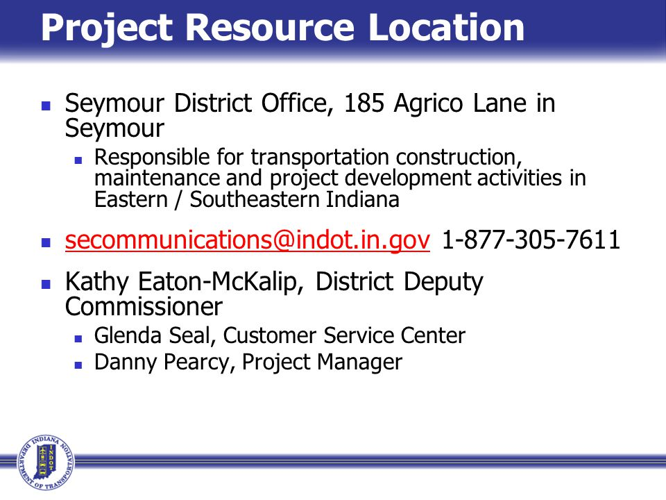 Project Resource Location Seymour District Office, 185 Agrico Lane in Seymour Responsible for transportation construction, maintenance and project development activities in Eastern / Southeastern Indiana secommunications@indot.in.gov 1-877-305-7611 secommunications@indot.in.gov Kathy Eaton-McKalip, District Deputy Commissioner Glenda Seal, Customer Service Center Danny Pearcy, Project Manager