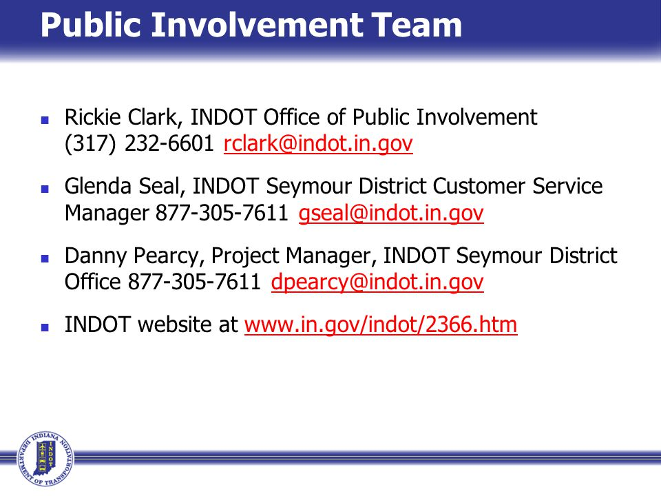 Public Involvement Team Rickie Clark, INDOT Office of Public Involvement (317) 232-6601 rclark@indot.in.govrclark@indot.in.gov Glenda Seal, INDOT Seymour District Customer Service Manager 877-305-7611 gseal@indot.in.govgseal@indot.in.gov Danny Pearcy, Project Manager, INDOT Seymour District Office 877-305-7611 dpearcy@indot.in.govdpearcy@indot.in.gov INDOT website at www.in.gov/indot/2366.htmwww.in.gov/indot/2366.htm