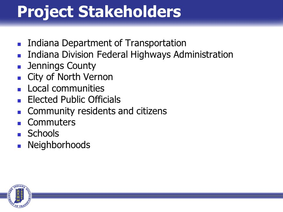 Project Stakeholders Indiana Department of Transportation Indiana Division Federal Highways Administration Jennings County City of North Vernon Local communities Elected Public Officials Community residents and citizens Commuters Schools Neighborhoods