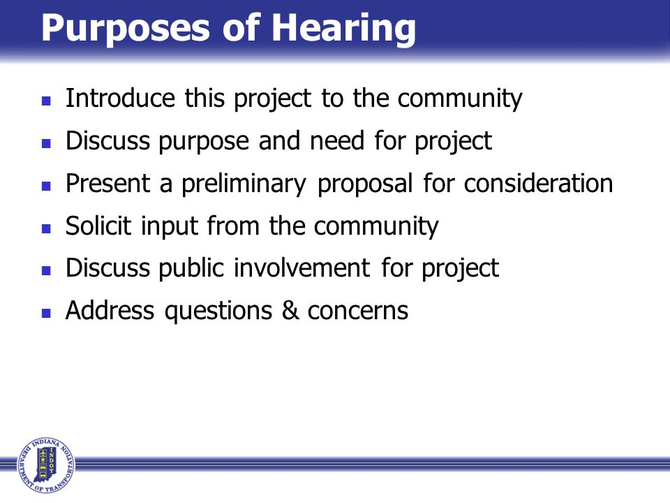 Purposes of Hearing Introduce this project to the community Discuss purpose and need for project Present a preliminary proposal for consideration Solicit input from the community Discuss public involvement for project Address questions & concerns