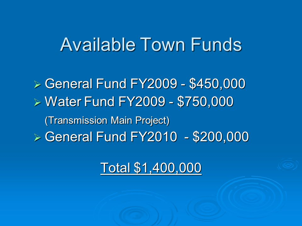 Available Town Funds  General Fund FY2009 - $450,000  Water Fund FY2009 - $750,000 (Transmission Main Project)  General Fund FY2010- $200,000 Total $1,400,000