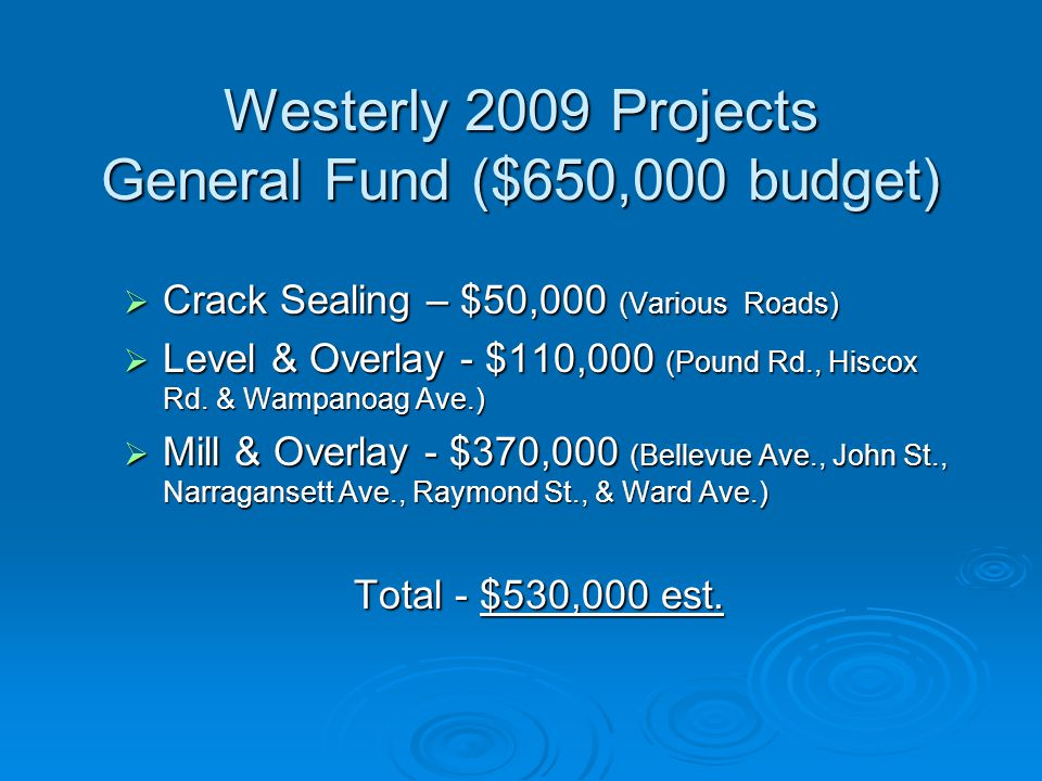 Westerly 2009 Projects General Fund ($650,000 budget)  Crack Sealing – $50,000 (Various Roads)  Level & Overlay - $110,000 (Pound Rd., Hiscox Rd.