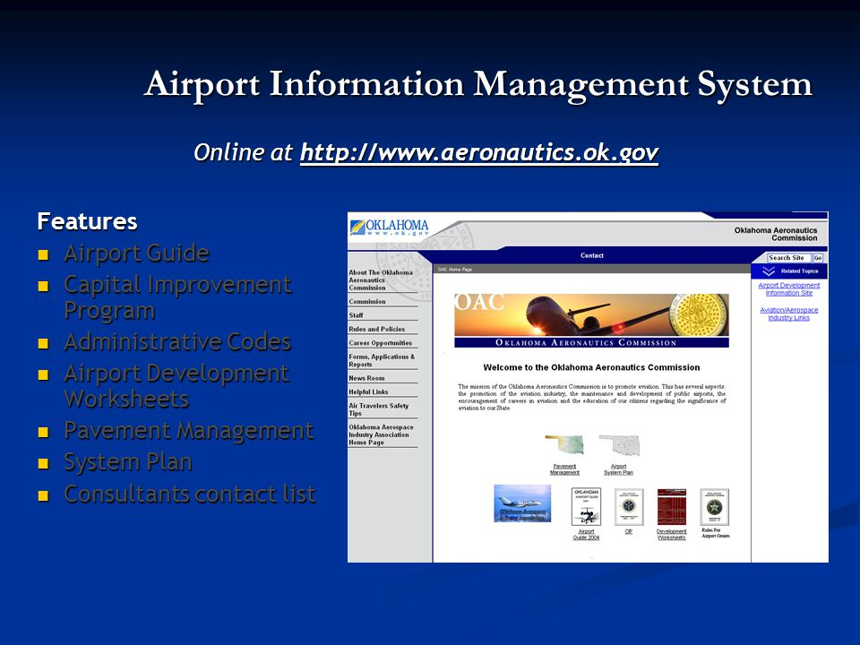 Airport Information Management System Features Airport Guide Airport Guide Capital Improvement Program Capital Improvement Program Administrative Codes Administrative Codes Airport Development Worksheets Airport Development Worksheets Pavement Management Pavement Management System Plan System Plan Consultants contact list Consultants contact list Online at http://www.aeronautics.ok.gov