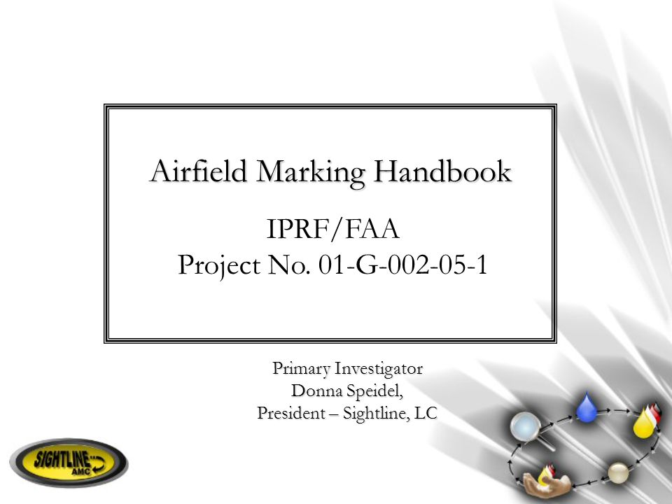 Airfield Marking Handbook Primary Investigator Donna Speidel, President – Sightline, LC IPRF/FAA Project No. 01-G-002-05-1