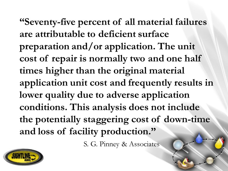 """Seventy-five percent of all material failures are attributable to deficient surface preparation and/or application. The unit cost of repair is normal"