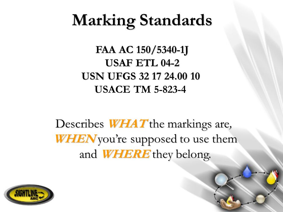 Marking Standards FAA AC 150/5340-1J USAF ETL 04-2 USN UFGS 32 17 24.00 10 USACE TM 5-823-4 Describes WHAT the markings are, WHEN you're supposed to u