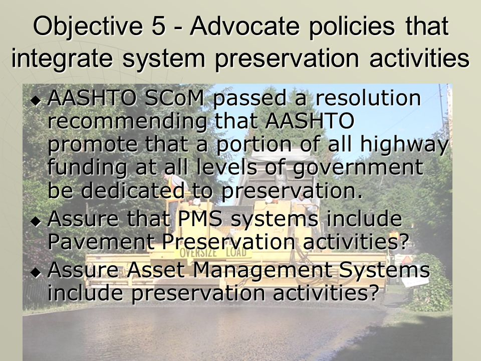 Objective 5 - Advocate policies that integrate system preservation activities  AASHTO SCoM passed a resolution recommending that AASHTO promote that a portion of all highway funding at all levels of government be dedicated to preservation.