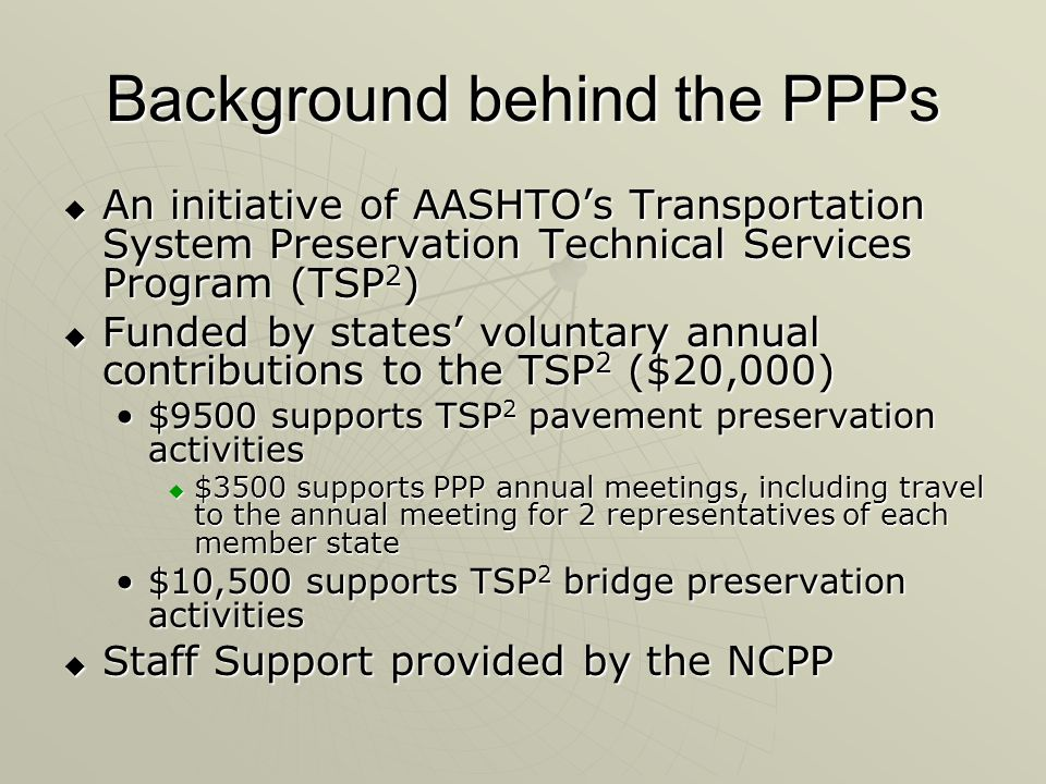Background behind the PPPs  An initiative of AASHTO's Transportation System Preservation Technical Services Program (TSP 2 )  Funded by states' voluntary annual contributions to the TSP 2 ($20,000) $9500 supports TSP 2 pavement preservation activities$9500 supports TSP 2 pavement preservation activities  $3500 supports PPP annual meetings, including travel to the annual meeting for 2 representatives of each member state $10,500 supports TSP 2 bridge preservation activities$10,500 supports TSP 2 bridge preservation activities  Staff Support provided by the NCPP