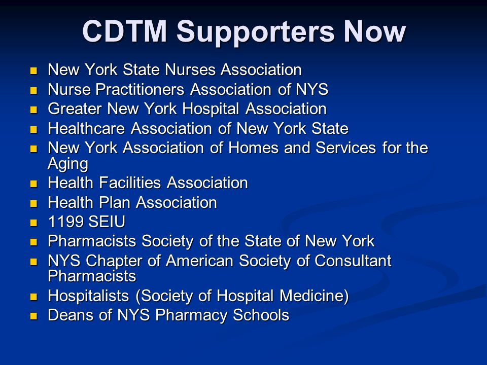 CDTM Supporters Now New York State Nurses Association New York State Nurses Association Nurse Practitioners Association of NYS Nurse Practitioners Association of NYS Greater New York Hospital Association Greater New York Hospital Association Healthcare Association of New York State Healthcare Association of New York State New York Association of Homes and Services for the Aging New York Association of Homes and Services for the Aging Health Facilities Association Health Facilities Association Health Plan Association Health Plan Association 1199 SEIU 1199 SEIU Pharmacists Society of the State of New York Pharmacists Society of the State of New York NYS Chapter of American Society of Consultant Pharmacists NYS Chapter of American Society of Consultant Pharmacists Hospitalists (Society of Hospital Medicine) Hospitalists (Society of Hospital Medicine) Deans of NYS Pharmacy Schools Deans of NYS Pharmacy Schools