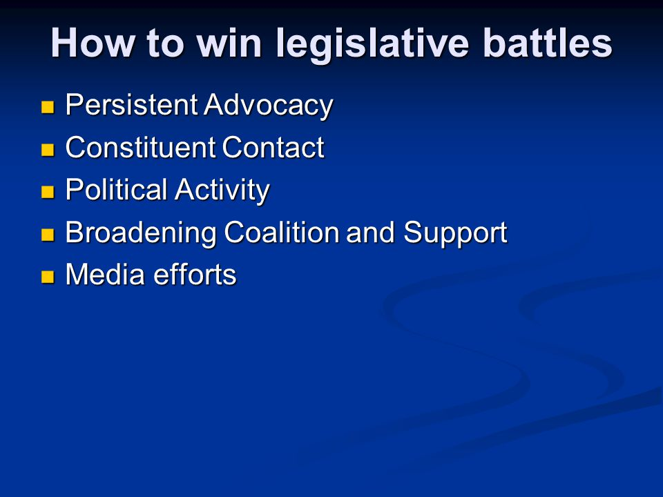 How to win legislative battles Persistent Advocacy Persistent Advocacy Constituent Contact Constituent Contact Political Activity Political Activity Broadening Coalition and Support Broadening Coalition and Support Media efforts Media efforts