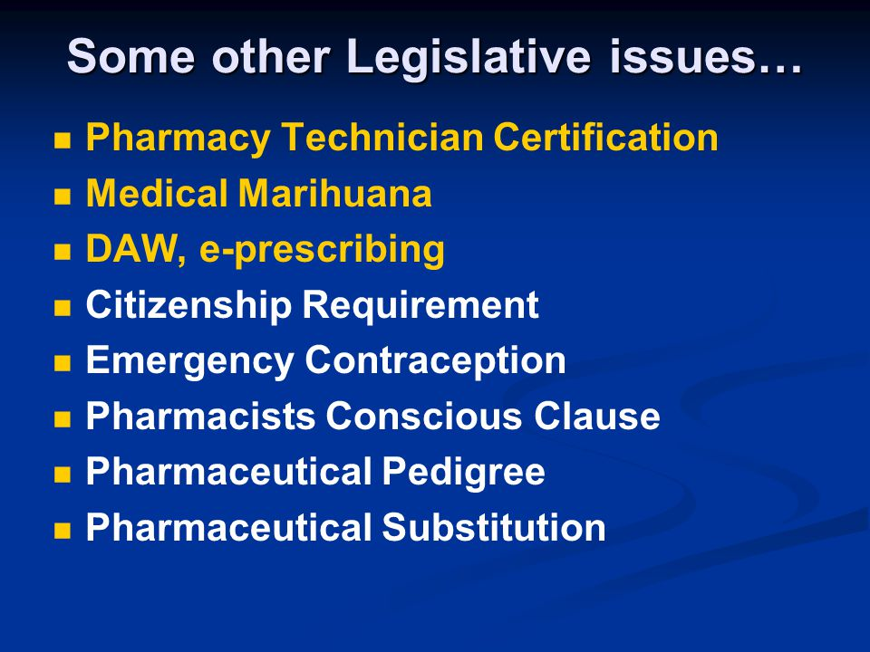 Some other Legislative issues… Pharmacy Technician Certification Medical Marihuana DAW, e-prescribing Citizenship Requirement Emergency Contraception Pharmacists Conscious Clause Pharmaceutical Pedigree Pharmaceutical Substitution