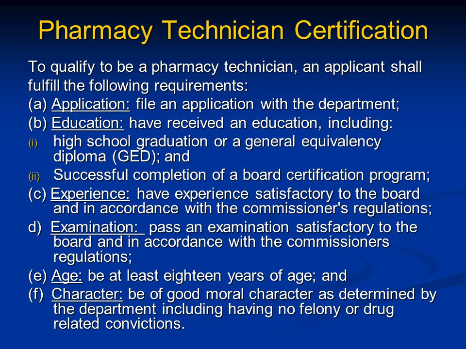 Pharmacy Technician Certification To qualify to be a pharmacy technician, an applicant shall fulfill the following requirements: (a) Application: file an application with the department; (b) Education: have received an education, including: (b) Education: have received an education, including: (i) high school graduation or a general equivalency diploma (GED); and (ii) Successful completion of a board certification program; (c) Experience: have experience satisfactory to the board and in accordance with the commissioner s regulations; d) Examination: pass an examination satisfactory to the board and in accordance with the commissioners regulations; (e) Age: be at least eighteen years of age; and (f) Character: be of good moral character as determined by the department including having no felony or drug related convictions.