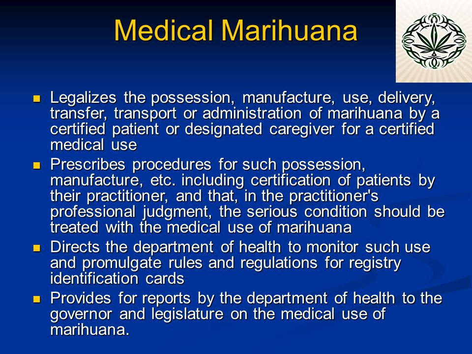 Medical Marihuana Legalizes the possession, manufacture, use, delivery, transfer, transport or administration of marihuana by a certified patient or designated caregiver for a certified medical use Legalizes the possession, manufacture, use, delivery, transfer, transport or administration of marihuana by a certified patient or designated caregiver for a certified medical use Prescribes procedures for such possession, manufacture, etc.