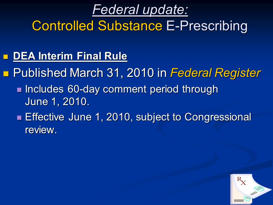 Federal update: Controlled Substance E-Prescribing DEA Interim Final Rule DEA Interim Final Rule Published March 31, 2010 in Federal Register Published March 31, 2010 in Federal Register Includes 60-day comment period through June 1, 2010.