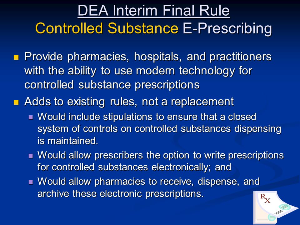 DEA Interim Final Rule Controlled Substance E-Prescribing Provide pharmacies, hospitals, and practitioners with the ability to use modern technology for controlled substance prescriptions Provide pharmacies, hospitals, and practitioners with the ability to use modern technology for controlled substance prescriptions Adds to existing rules, not a replacement Adds to existing rules, not a replacement Would include stipulations to ensure that a closed system of controls on controlled substances dispensing is maintained.