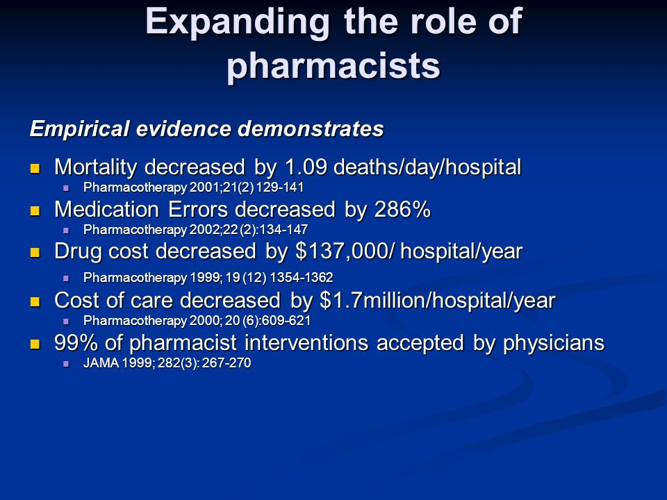 Expanding the role of pharmacists Empirical evidence demonstrates Mortality decreased by 1.09 deaths/day/hospital Mortality decreased by 1.09 deaths/day/hospital Pharmacotherapy 2001;21(2) 129-141 Pharmacotherapy 2001;21(2) 129-141 Medication Errors decreased by 286% Medication Errors decreased by 286% Pharmacotherapy 2002;22 (2):134-147 Pharmacotherapy 2002;22 (2):134-147 Drug cost decreased by $137,000/ hospital/year Drug cost decreased by $137,000/ hospital/year Pharmacotherapy 1999; 19 (12) 1354-1362 Pharmacotherapy 1999; 19 (12) 1354-1362 Cost of care decreased by $1.7million/hospital/year Cost of care decreased by $1.7million/hospital/year Pharmacotherapy 2000; 20 (6):609-621 Pharmacotherapy 2000; 20 (6):609-621 99% of pharmacist interventions accepted by physicians 99% of pharmacist interventions accepted by physicians JAMA 1999; 282(3): 267-270 JAMA 1999; 282(3): 267-270