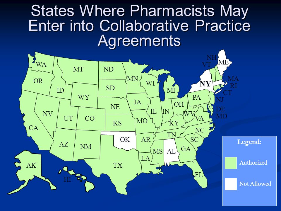 States Where Pharmacists May Enter into Collaborative Practice Agreements Legend: Authorized Not Allowed WA OR CA AK ID NV UT AZ NM TX OK CO WY MTND SD NE KS IA MO AR LA MSAL GA FL SC NC TN KY IL MI IN OH PA WV VA NY VT NH ME MA RI CT NJ DE MD MN WI HI