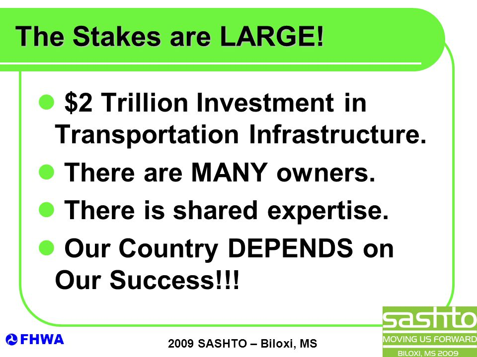 FHWA 2009 SASHTO – Biloxi, MS The Stakes are LARGE! $2 Trillion Investment in Transportation Infrastructure. There are MANY owners. There is shared ex