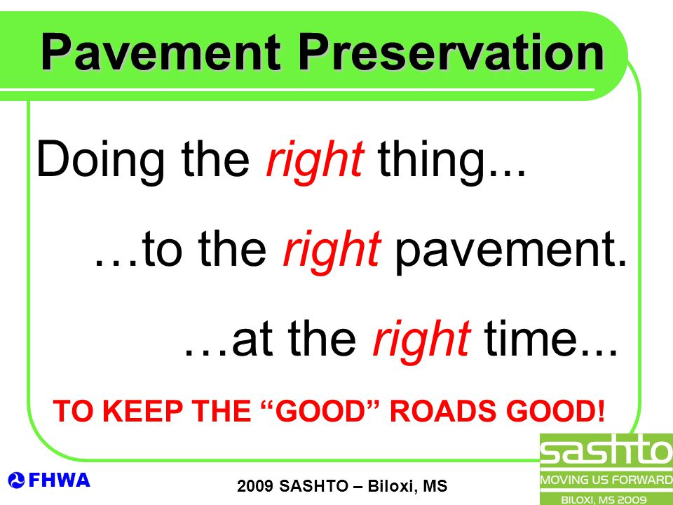 "FHWA 2009 SASHTO – Biloxi, MS Pavement Preservation Doing the right thing... …at the right time... …to the right pavement. TO KEEP THE ""GOOD"" ROADS GO"
