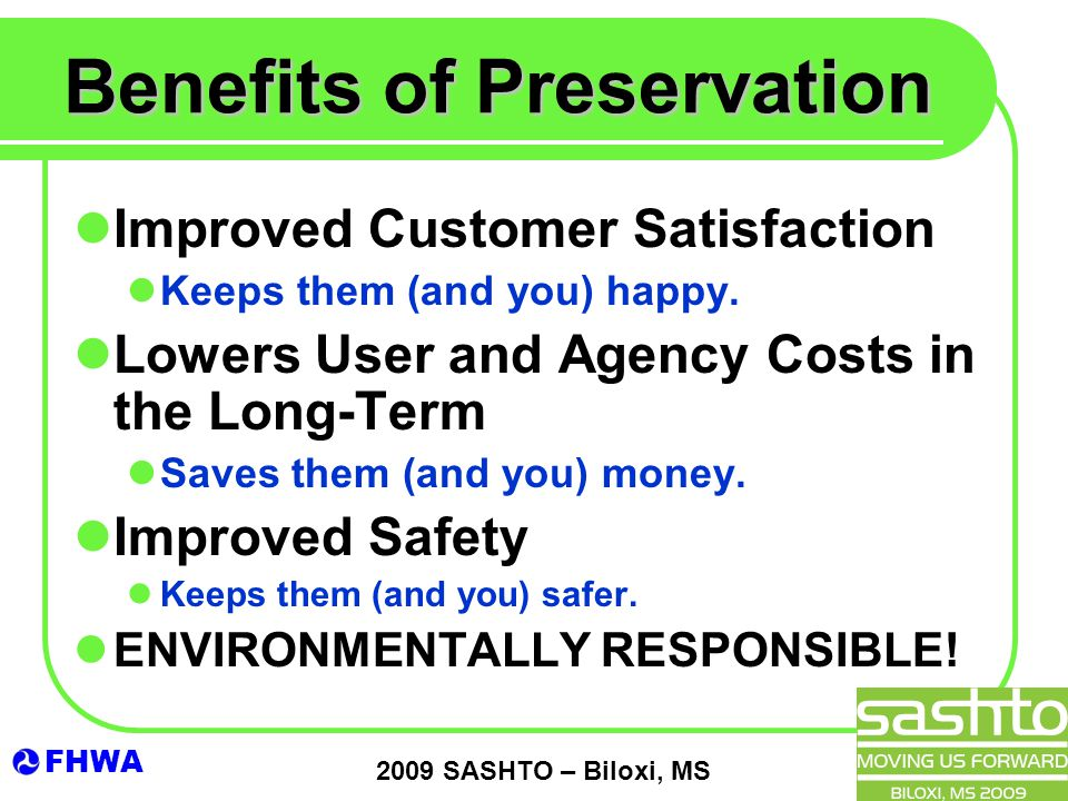 FHWA 2009 SASHTO – Biloxi, MS Benefits of Preservation Improved Customer Satisfaction Keeps them (and you) happy.