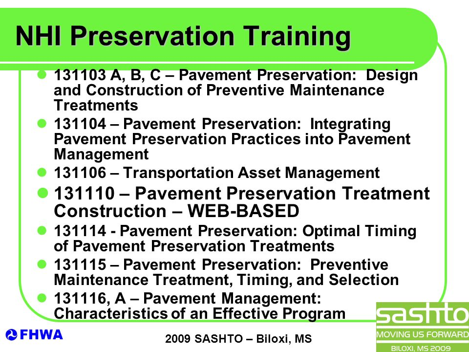 FHWA 2009 SASHTO – Biloxi, MS NHI Preservation Training 131103 A, B, C – Pavement Preservation: Design and Construction of Preventive Maintenance Treatments 131104 – Pavement Preservation: Integrating Pavement Preservation Practices into Pavement Management 131106 – Transportation Asset Management 131110 – Pavement Preservation Treatment Construction – WEB-BASED 131114 - Pavement Preservation: Optimal Timing of Pavement Preservation Treatments 131115 – Pavement Preservation: Preventive Maintenance Treatment, Timing, and Selection 131116, A – Pavement Management: Characteristics of an Effective Program