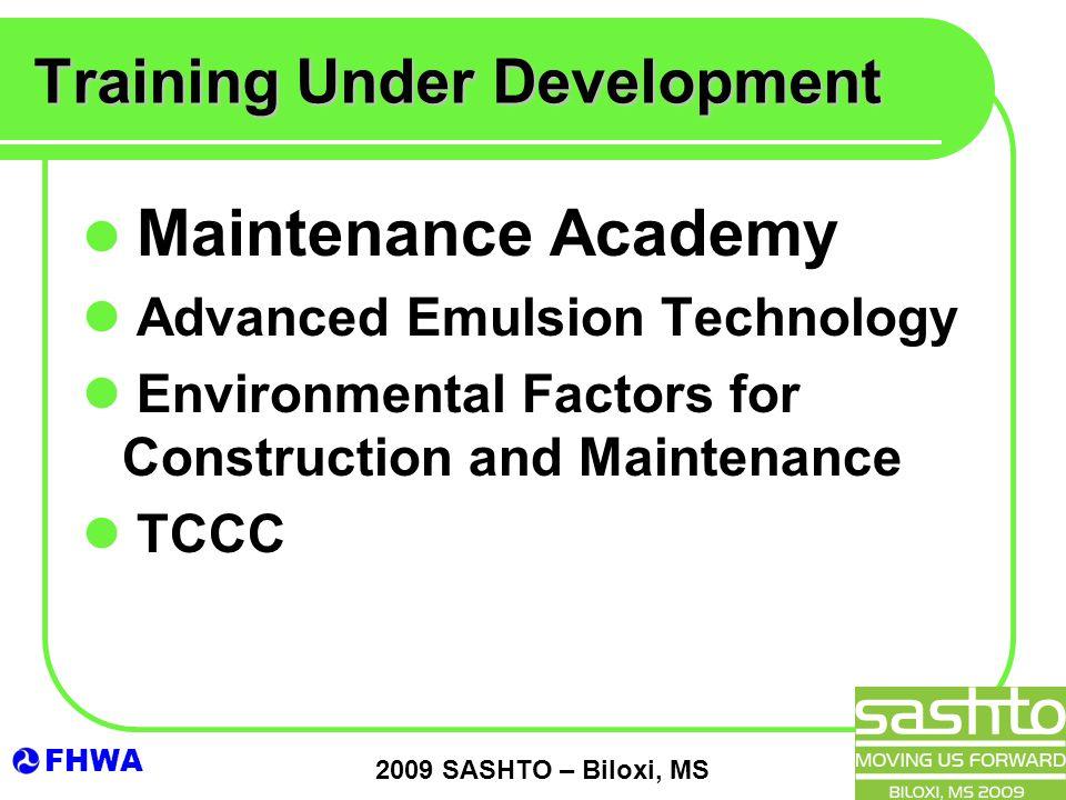FHWA 2009 SASHTO – Biloxi, MS Training Under Development Maintenance Academy Advanced Emulsion Technology Environmental Factors for Construction and Maintenance TCCC