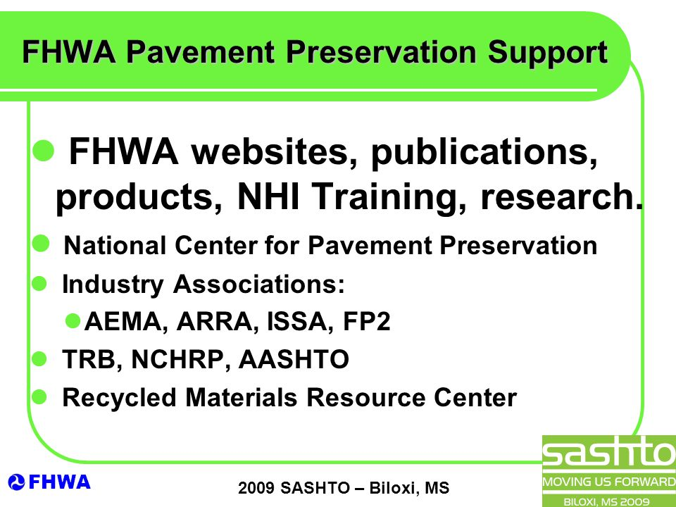 FHWA 2009 SASHTO – Biloxi, MS FHWA Pavement Preservation Support FHWA websites, publications, products, NHI Training, research. National Center for Pa