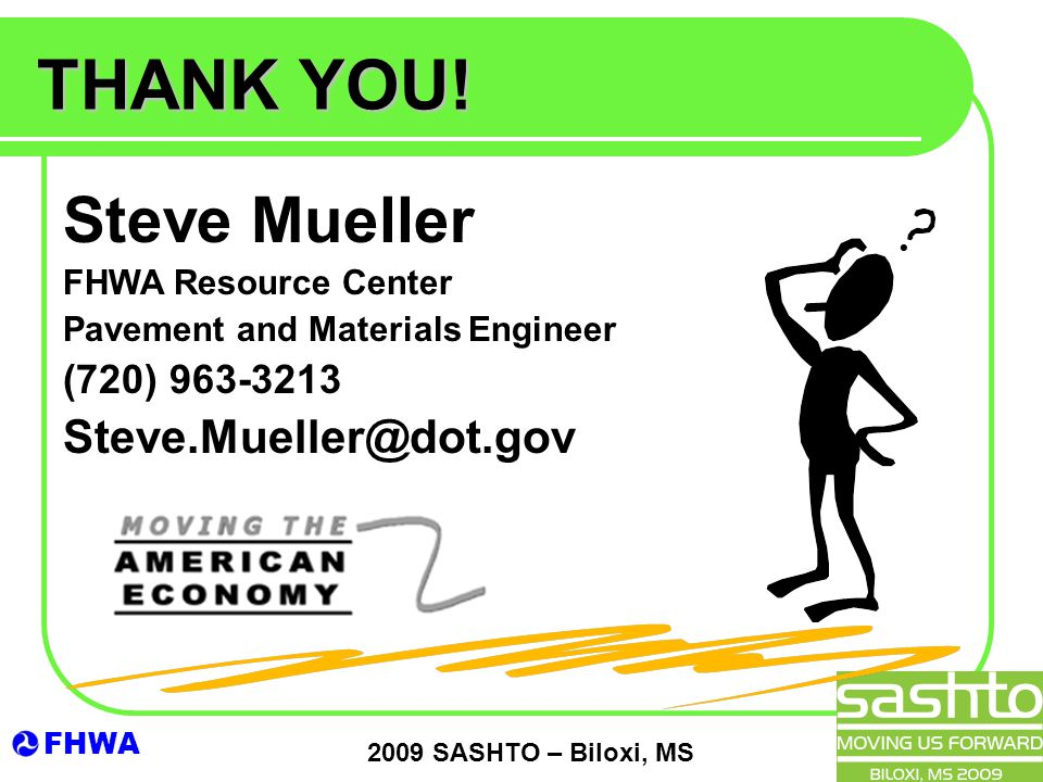 FHWA 2009 SASHTO – Biloxi, MS Steve Mueller FHWA Resource Center Pavement and Materials Engineer (720) 963-3213 Steve.Mueller@dot.gov THANK YOU!