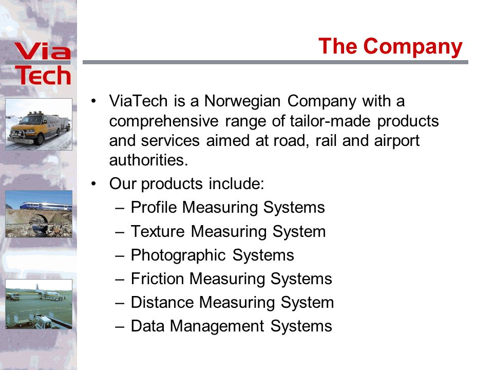 The Company ViaTech is a Norwegian Company with a comprehensive range of tailor-made products and services aimed at road, rail and airport authorities