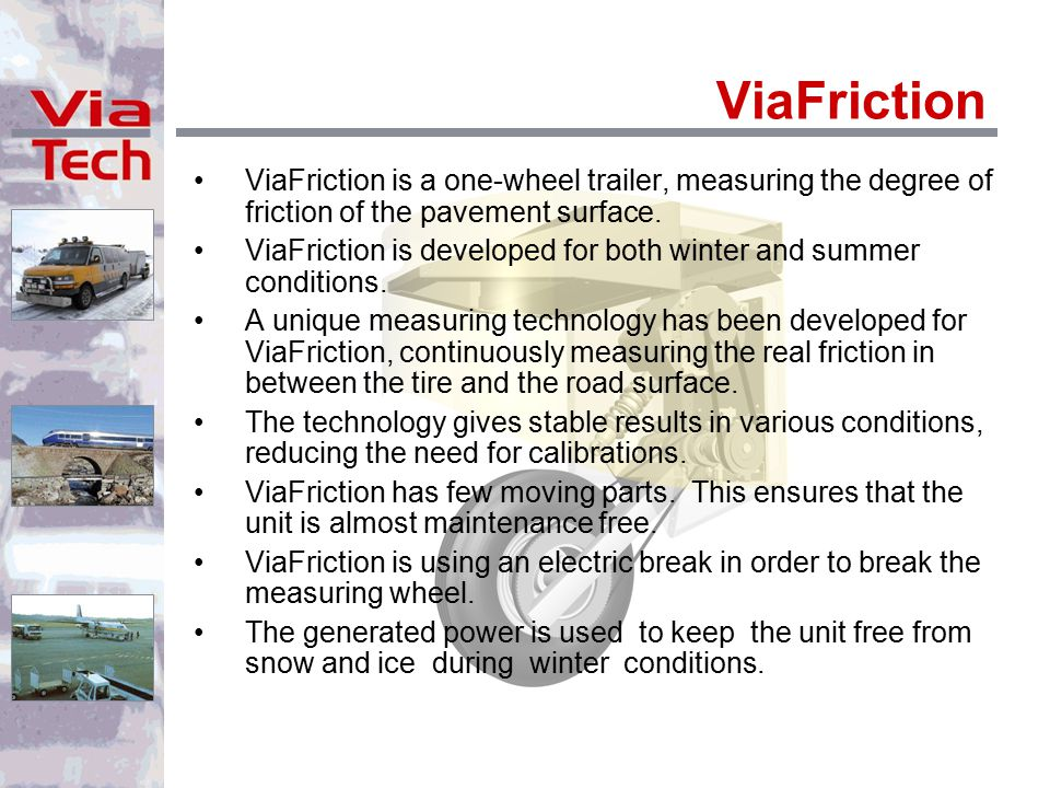 ViaFriction ViaFriction is a one-wheel trailer, measuring the degree of friction of the pavement surface. ViaFriction is developed for both winter and